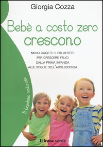 Bebè a costo zero crescono. Meno oggetti e più affetti per crescere felici dalla prima infanzia alle soglie dell'adolescenza - Giorgia Cozza pdf epub