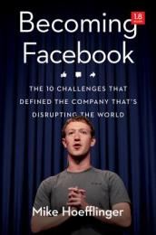 Becoming Facebook: The 10 Challenges That Defined the Company That s Disrupting the World