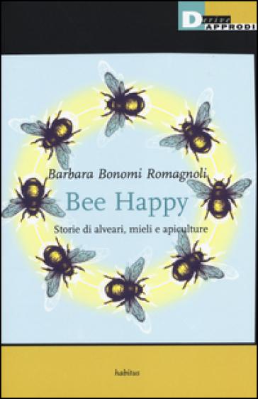 Bee happy. Storie di alveari, mieli e apiculture - Barbara Bonomi Romagnoli |