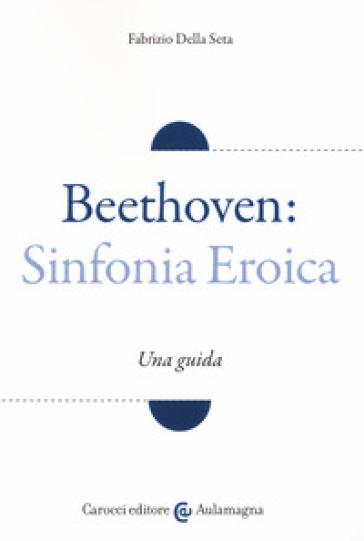 Beethoven: Sinfonia Eroica. Una guida - Fabrizio Della Seta |