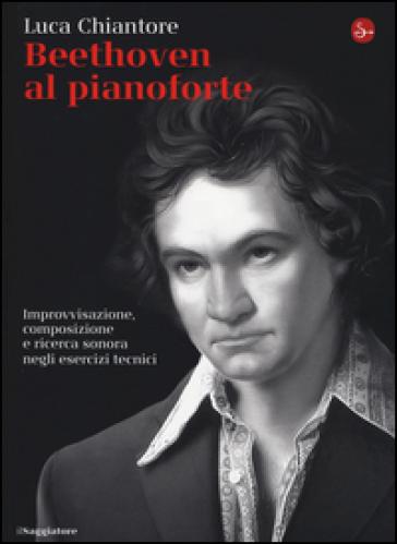 Beethoven al pianoforte. Improvvisazione, composizione e ricerca sonora negli esercizi tecnici - Luca Chiantore   Rochesterscifianimecon.com