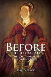 Before the Reign Falls: The Lost Words of Lady Jane Grey