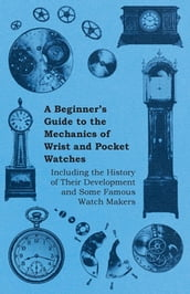A Beginner s Guide to the Mechanics of Wrist and Pocket Watches - Including the History of Their Development and Some Famous Watch Makers