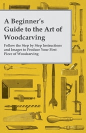A Beginner s Guide to the Art of Woodcarving - Follow the Step by Step Instructions and Images to Produce Your First Piece of Woodcarving