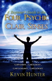 A Beginner s Guide to the Four Psychic Clair Senses: Clairvoyance, Clairaudience, Claircognizance, Clairsentience