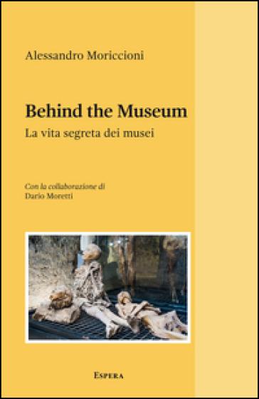 Behind the museum. La vita segreta dei musei - Alessandro Moriccioni  