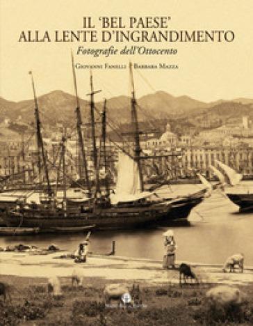 Il «Bel Paese» alla lente d'ingrandimento. Fotografie dell'Ottocento. Ediz. illustrata - Giovanni Fanelli   Thecosgala.com