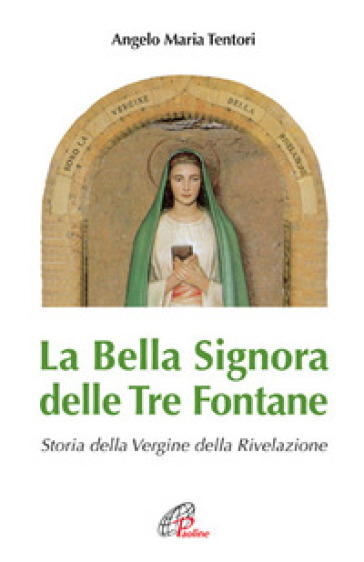 La Bella Signora delle tre fontane. Storia della Vergine della Rivelazione - Angelo Maria Tentori  