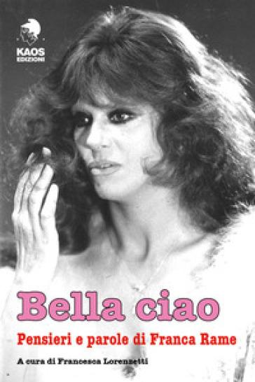 Bella ciao. Pensieri e parole di Franca Rame - F. Lorenzetti | Rochesterscifianimecon.com