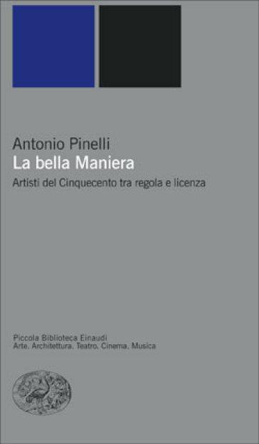 Bella maniera. Artisti del Cinquecento tra regola e licenza (La) - Antonio Pinelli |