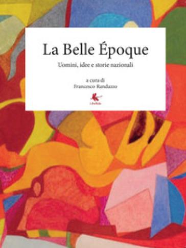 La Belle Epoque. Uomini, idee e storie nazionali - Francesco Randazzo |