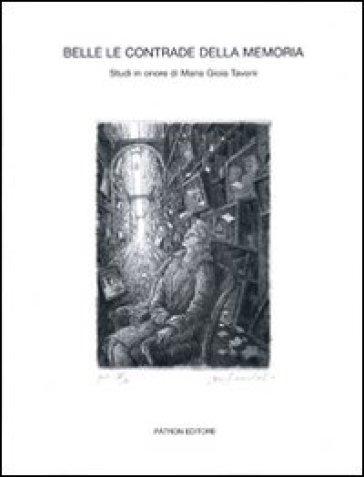 Belle le contrade della memoria. Studi in onore di Maria Gioia Tavoni - P. Tinti |
