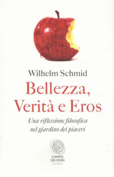 Bellezza, verità e eros. Una riflessione filosofica nel giardino dei piaceri - Wilhelm Schmid  