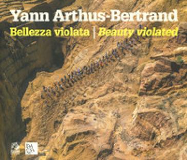 Bellezza violata-Beauty violated. Ediz. illustrata - Yann Arthus-Bertrand  