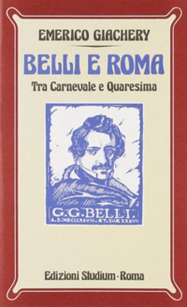 Belli e Roma. Tra carnevale e Quaresima - Emerico Giachery |