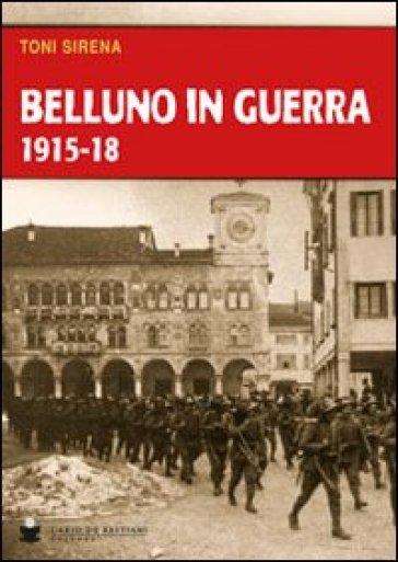 Belluno in guerra 1915-18 - Toni Sirena |