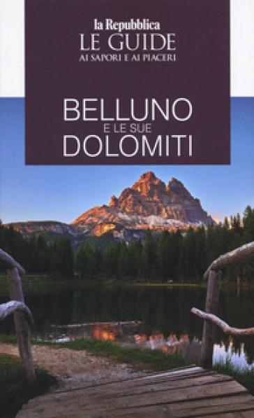 Belluno e le sue Dolomiti. Le guide ai sapori e ai piaceri - K. Ivens   Rochesterscifianimecon.com