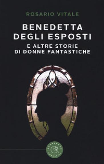 Benedetta Degli Esposti e altre storie di donne fantastiche - Rosario Vitale |