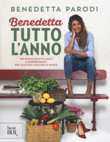 Benedetta tutto l'anno. 170 nuove ricette facili e sorprendenti per quattro stagioni di bontà - Benedetta Parodi |