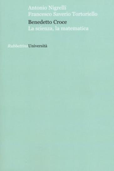 Benedetto Croce. La scienza, la matematica - Antonio Nigrelli |