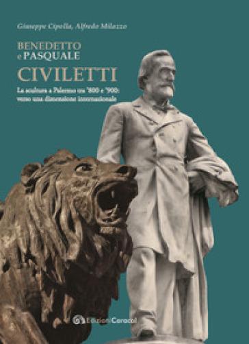 Benedetto e Pasquale Civiletti. La scultura a Palermo tra '800 e '900: verso una dimensione internazionale - Giuseppe Cipolla  