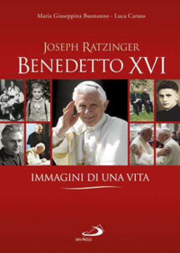 Benedetto XVI. Immagini di una vita - Maria Giuseppina Buonanno  