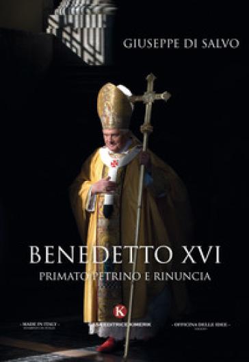 Benedetto XVI. primato petrino e rinuncia - Giuseppe Di Salvo |