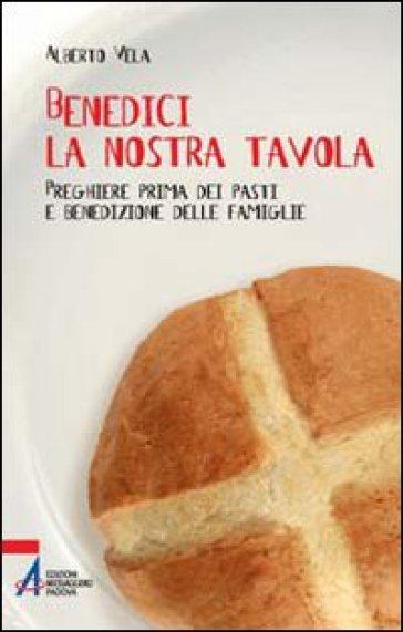 Benedici la nostra tavola. Preghiere prima dei pasti - Alberto Vela   Rochesterscifianimecon.com