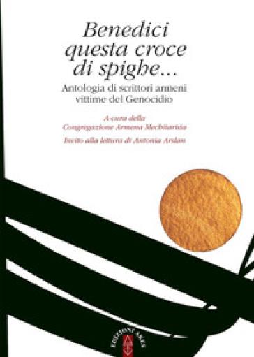 Benedici questa croce di spighe... Antologia di scrittori armeni vittime del genocidio - Congregazione armena mechitarista | Kritjur.org
