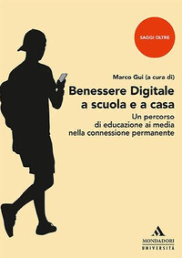 Benessere digitale a scuola e a casa. Un percorso di educazione ai media nella connessione permanente - M. Gui |
