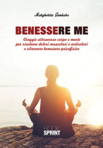Benessere me. Viaggio attraverso corpo e mente per risolvere dolori muscolari e articolari e ritrovare benessere psicofisico - Margherita Gambaro  