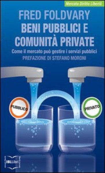 Beni pubblici e comunità private. Come il mercato può gestire i servizi pubblici - Fred Foldvary  