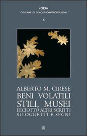 Beni volatili, stili, musei. Diciotto altri scritti su oggetti e segni - Alberto M. Cirese | Kritjur.org