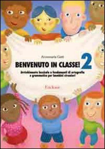 Benvenuto in classe! Arricchimento lessicale e fondamenti di ortografia e grammatica per bambini stranieri. 2. - Annamaria Gatti | Ericsfund.org