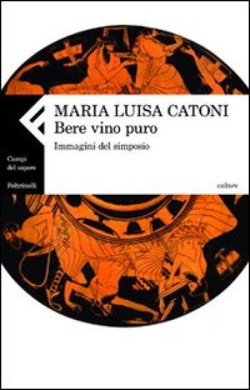 Bere vino puro. Immagini del simposio - Maria Luisa Catoni pdf epub