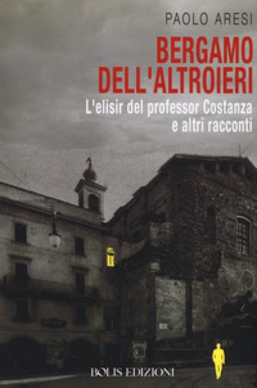 Bergamo dell'altroieri. L'elisir del professor Costanza e altri racconti - Paolo Aresi | Thecosgala.com