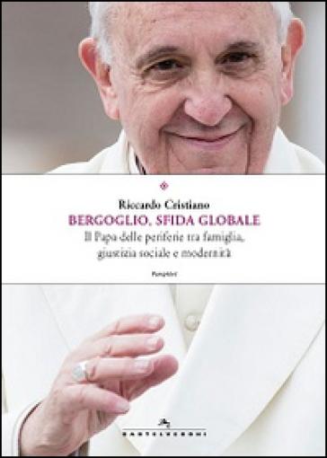 Bergoglio, sfida globale. Il papa delle periferie tra famiglia, giustizia sociale e modernità - Riccardo Cristiano |