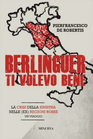 Berlinguer ti volevo bene. Viaggio nella crisi delle (ex) regioni rosse - Pierfrancesco De Robertis |