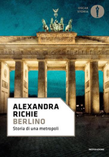 Berlino. Storia di una metropoli - Alexandra Richie | Thecosgala.com