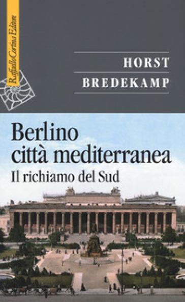 Berlino città mediterranea. Il richiamo del Sud - Horst Bredekamp |