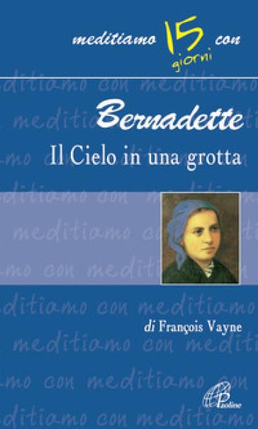 Bernadette, il cielo in una grotta - Françoise Vayne  