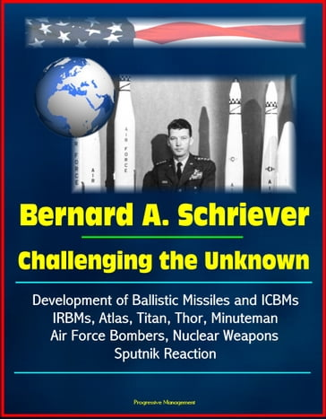 Bernard A. Schriever: Challenging the Unknown - Development of Ballistic Missiles and ICBMs, IRBMs, Atlas, Titan, Thor, Minuteman, Air Force Bombers, Nuclear Weapons, Sputnik Reaction