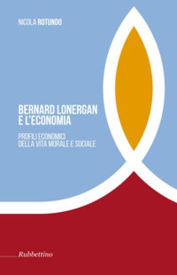 Bernard Lonergan e l'economia. Profili economici della vita morale e sociale - - Nicola Rotundo | Rochesterscifianimecon.com