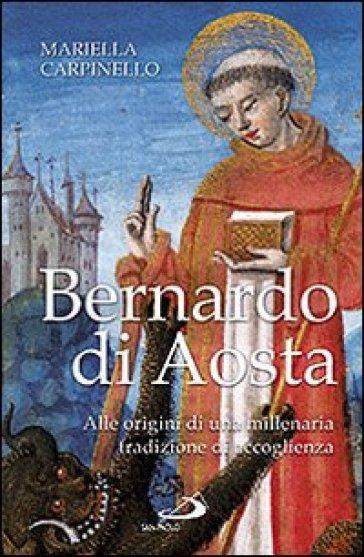 Bernardo di Aosta. Alle origini di una millenaria tradizione di accoglienza - Mariella Carpinello  