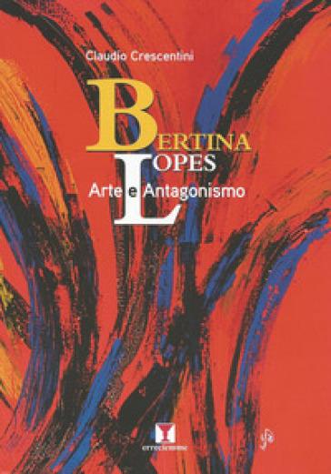 Bertina Lopes. Arte e antagonismo - Claudio Crescentini |