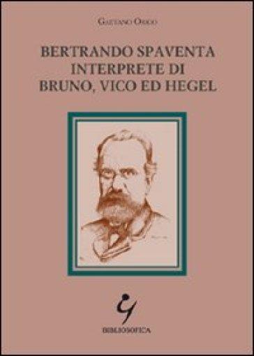Bertrando Spaventa interprete di Bruno, Vico ed Hegel - Gaetano Origo |