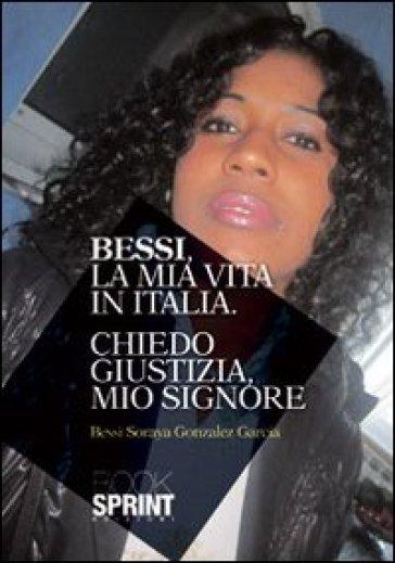 Bessi, la mia vita in Italia. Chiedo giustizia mio Signore - Garcia Bessi Soraya Gonzales |