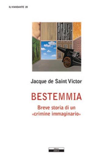 Bestemmia. Breve storia di un «crimine immaginario» - Jacques de Saint-Victor |