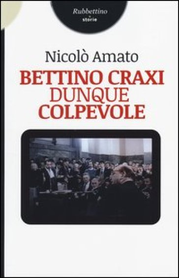 Bettino Craxi, dunque colpevole - Nicolò Amato |