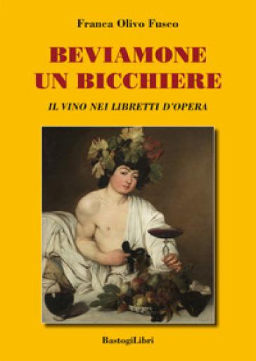 Beviamone un bicchiere. Il vino nei libretti d'opera - Franca Olivo Fusco pdf epub